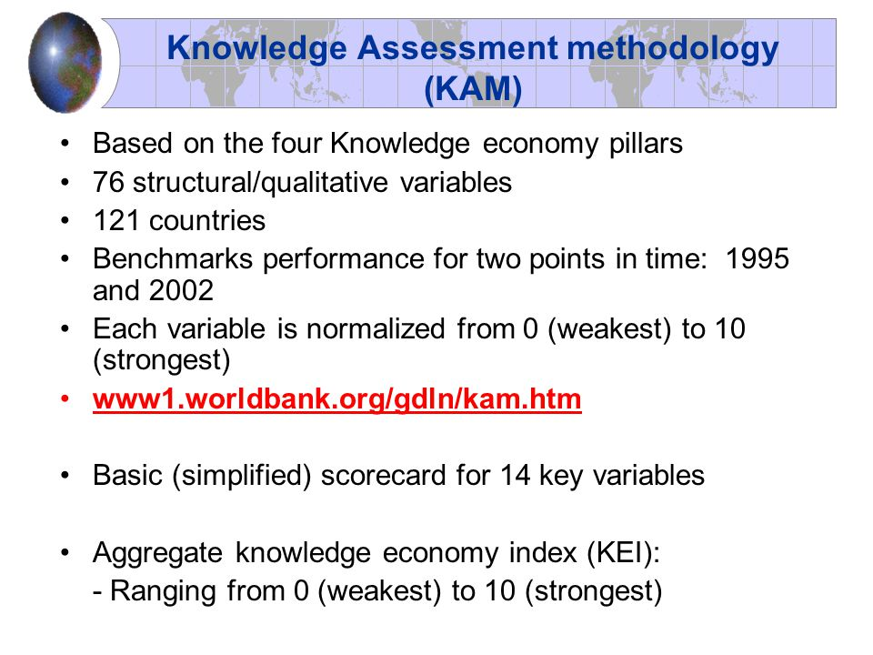 Knowledge Assessment methodology (KAM) Based on the four Knowledge economy pillars 76 structural/qualitative variables 121 countries Benchmarks perfor