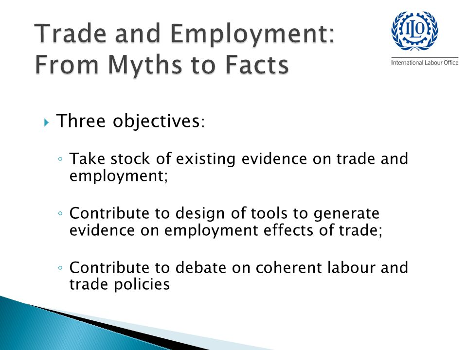  Three objectives : ◦ Take stock of existing evidence on trade and employment; ◦ Contribute to design of tools to generate evidence on employment effects of trade; ◦ Contribute to debate on coherent labour and trade policies