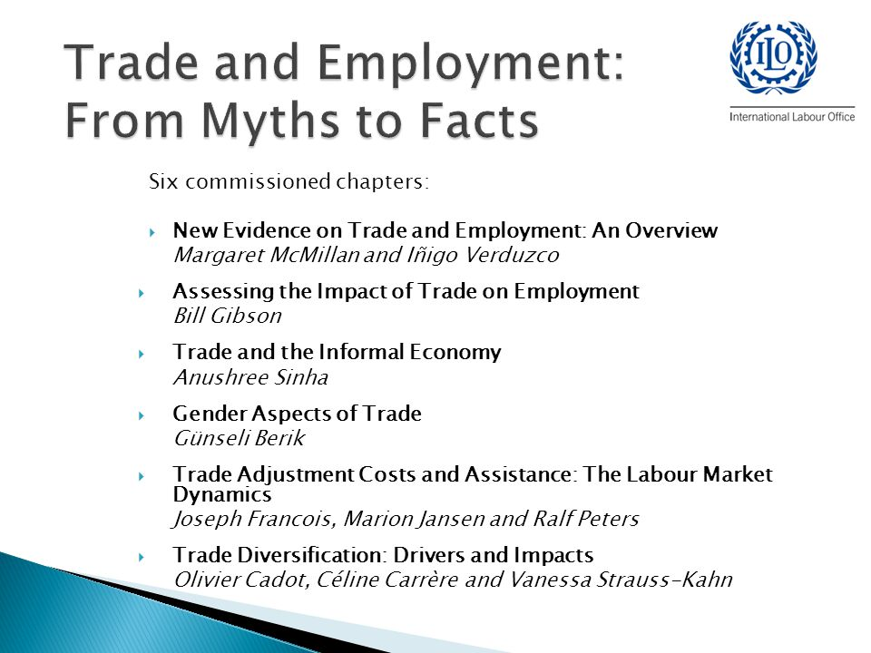 Six commissioned chapters:  New Evidence on Trade and Employment: An Overview Margaret McMillan and Iñigo Verduzco  Assessing the Impact of Trade on Employment Bill Gibson  Trade and the Informal Economy Anushree Sinha  Gender Aspects of Trade Günseli Berik  Trade Adjustment Costs and Assistance: The Labour Market Dynamics Joseph Francois, Marion Jansen and Ralf Peters  Trade Diversification: Drivers and Impacts Olivier Cadot, Céline Carrère and Vanessa Strauss-Kahn