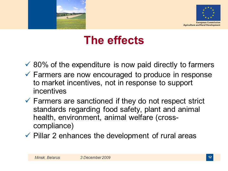 Minsk, Belarus 3 December 2009 12 The effects 80% of the expenditure is now paid directly to farmers Farmers are now encouraged to produce in response