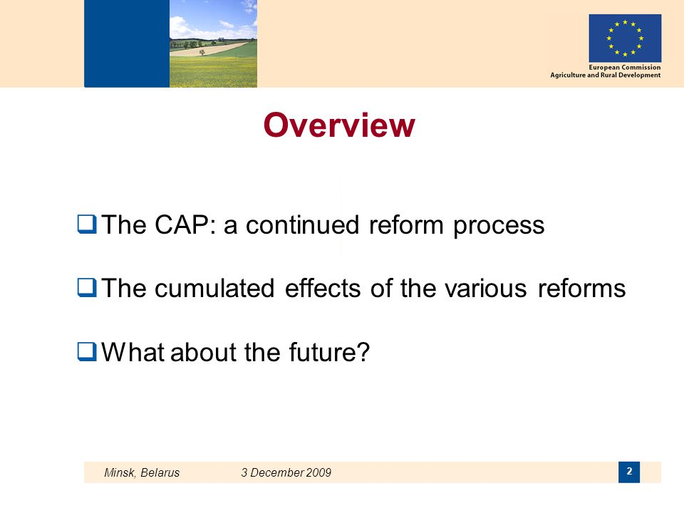 Minsk, Belarus 3 December 2009 2 Overview  The CAP: a continued reform process  The cumulated effects of the various reforms  What about the future