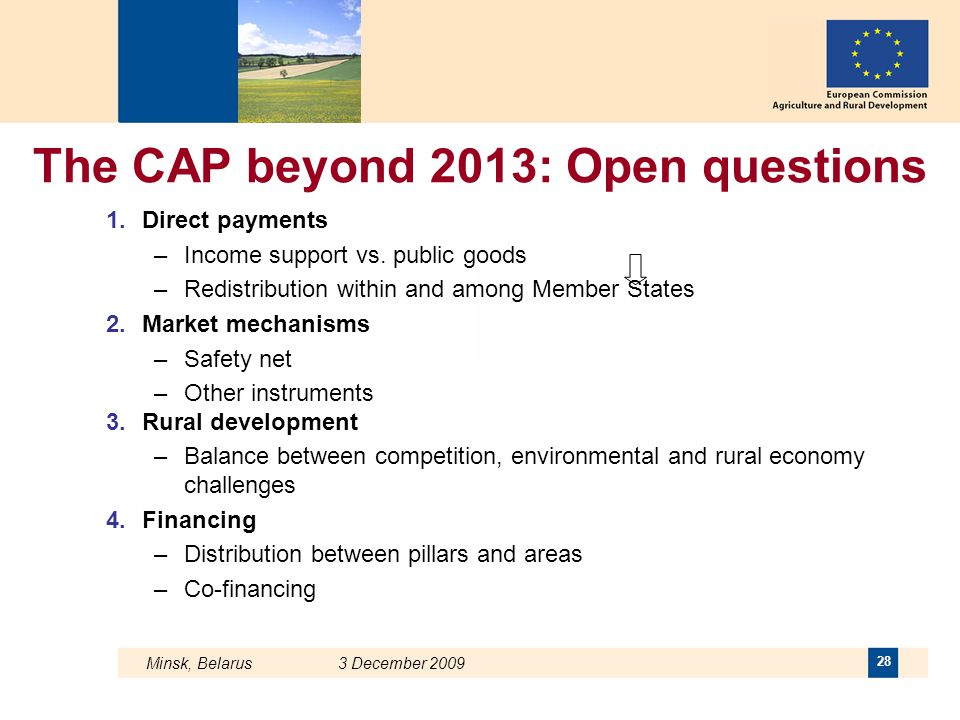 Minsk, Belarus 3 December 2009 28 The CAP beyond 2013: Open questions 1.Direct payments –Income support vs. public goods –Redistribution within and am
