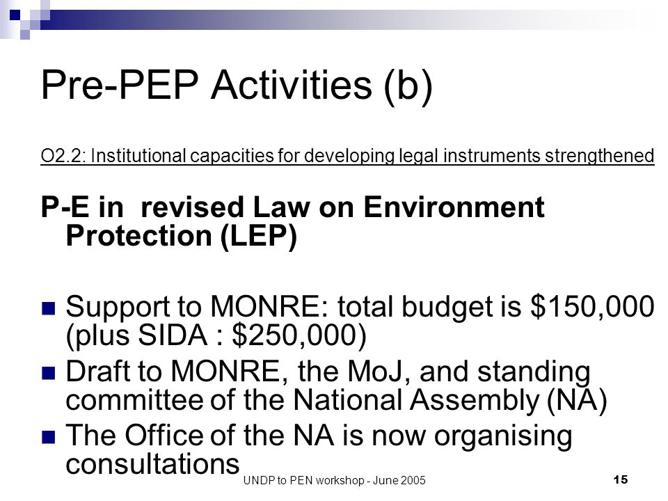 UNDP to PEN workshop - June 200515 Pre-PEP Activities (b) O2.2: Institutional capacities for developing legal instruments strengthened P-E in revised Law on Environment Protection (LEP) Support to MONRE: total budget is $150,000 (plus SIDA : $250,000) Draft to MONRE, the MoJ, and standing committee of the National Assembly (NA) The Office of the NA is now organising consultations