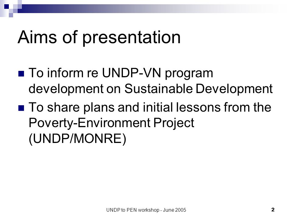 UNDP to PEN workshop - June 20052 Aims of presentation To inform re UNDP-VN program development on Sustainable Development To share plans and initial lessons from the Poverty-Environment Project (UNDP/MONRE)