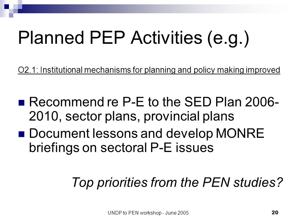 UNDP to PEN workshop - June 200520 Planned PEP Activities (e.g.) O2.1: Institutional mechanisms for planning and policy making improved Recommend re P-E to the SED Plan 2006- 2010, sector plans, provincial plans Document lessons and develop MONRE briefings on sectoral P-E issues Top priorities from the PEN studies