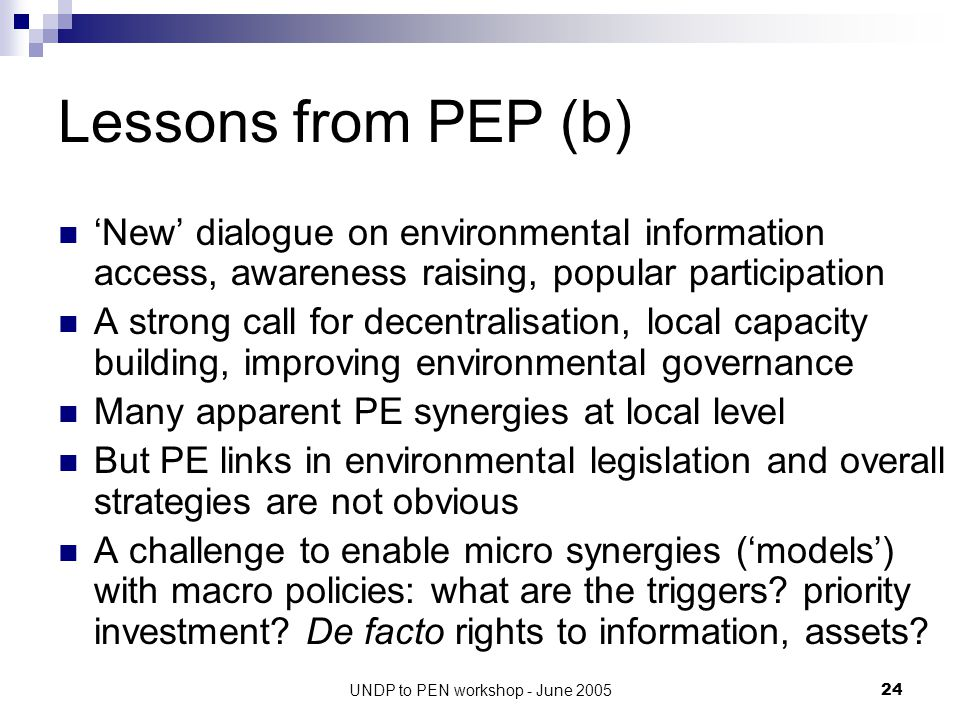 UNDP to PEN workshop - June 200524 Lessons from PEP (b) 'New' dialogue on environmental information access, awareness raising, popular participation A strong call for decentralisation, local capacity building, improving environmental governance Many apparent PE synergies at local level But PE links in environmental legislation and overall strategies are not obvious A challenge to enable micro synergies ('models') with macro policies: what are the triggers.