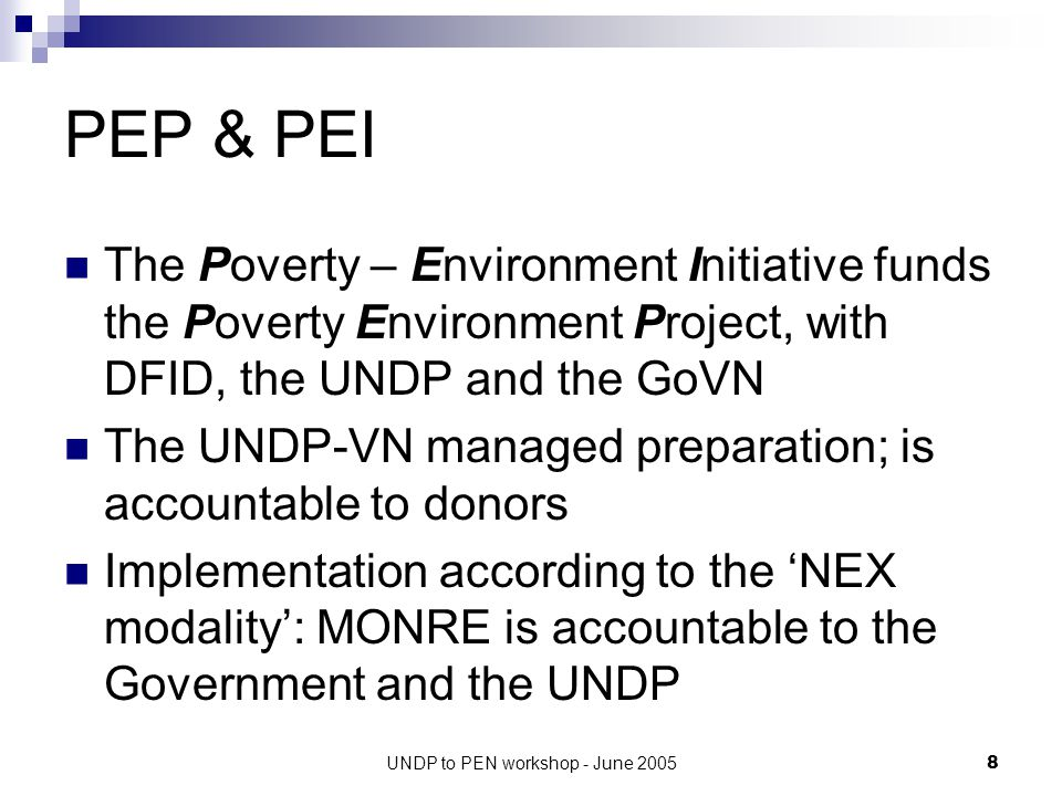UNDP to PEN workshop - June 20058 PEP & PEI The Poverty – Environment Initiative funds the Poverty Environment Project, with DFID, the UNDP and the GoVN The UNDP-VN managed preparation; is accountable to donors Implementation according to the 'NEX modality': MONRE is accountable to the Government and the UNDP