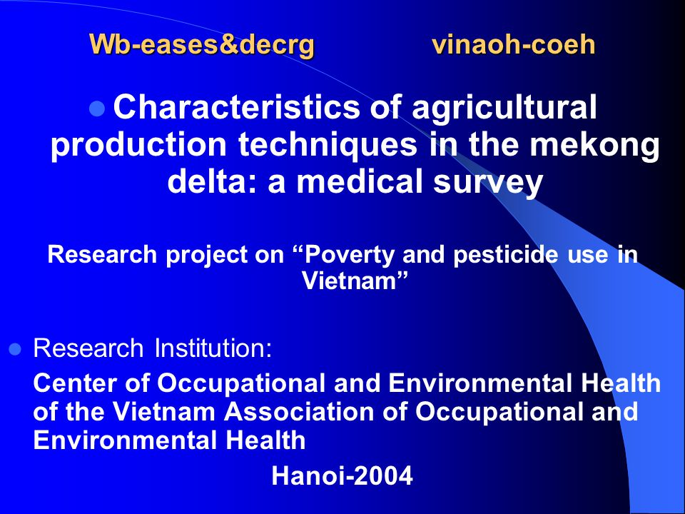 Wb-eases&decrgvinaoh-coeh Characteristics of agricultural production techniques in the mekong delta: a medical survey Research project on Poverty and pesticide use in Vietnam Research Institution: Center of Occupational and Environmental Health of the Vietnam Association of Occupational and Environmental Health Hanoi-2004