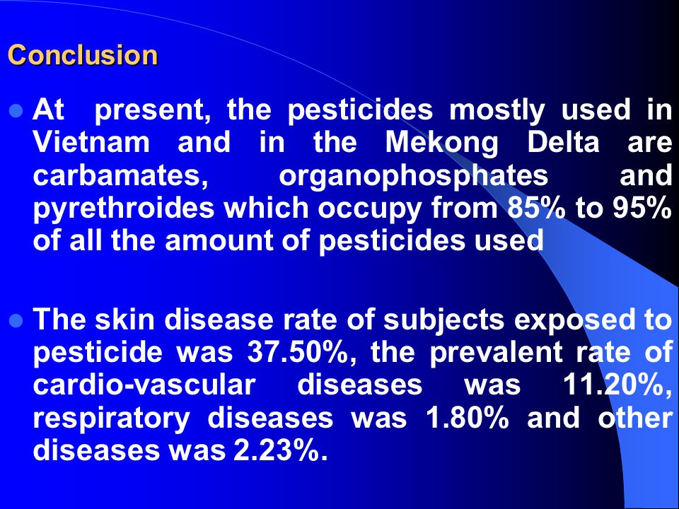 Conclusion At present, the pesticides mostly used in Vietnam and in the Mekong Delta are carbamates, organophosphates and pyrethroides which occupy from 85% to 95% of all the amount of pesticides used The skin disease rate of subjects exposed to pesticide was 37.50%, the prevalent rate of cardio-vascular diseases was 11.20%, respiratory diseases was 1.80% and other diseases was 2.23%.