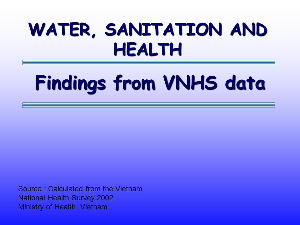 Findings from VNHS data Source : Calculated from the Vietnam National Health Survey 2002. Ministry of Health. Vietnam WATER, SANITATION AND HEALTH