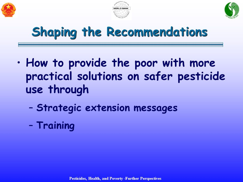 Pesticides, Health, and Poverty -Further Perspectives How to provide the poor with more practical solutions on safer pesticide use through –Strategic extension messages –Training Shaping the Recommendations