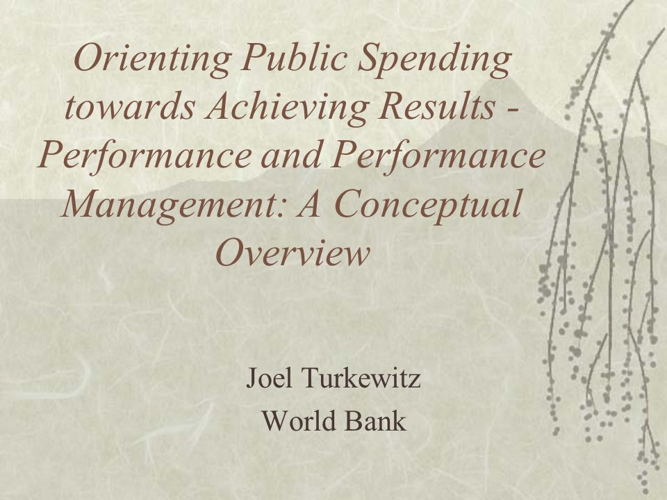 Orienting Public Spending towards Achieving Results - Performance and Performance Management: A Conceptual Overview Joel Turkewitz World Bank