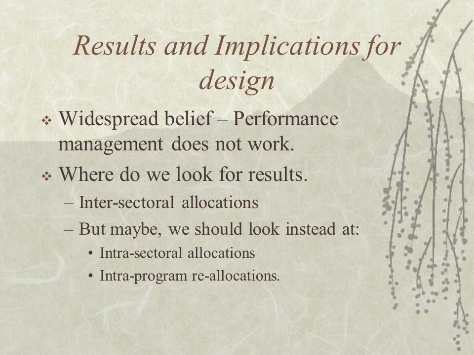 Results and Implications for design  Widespread belief – Performance management does not work.  Where do we look for results. –Inter-sectoral alloca