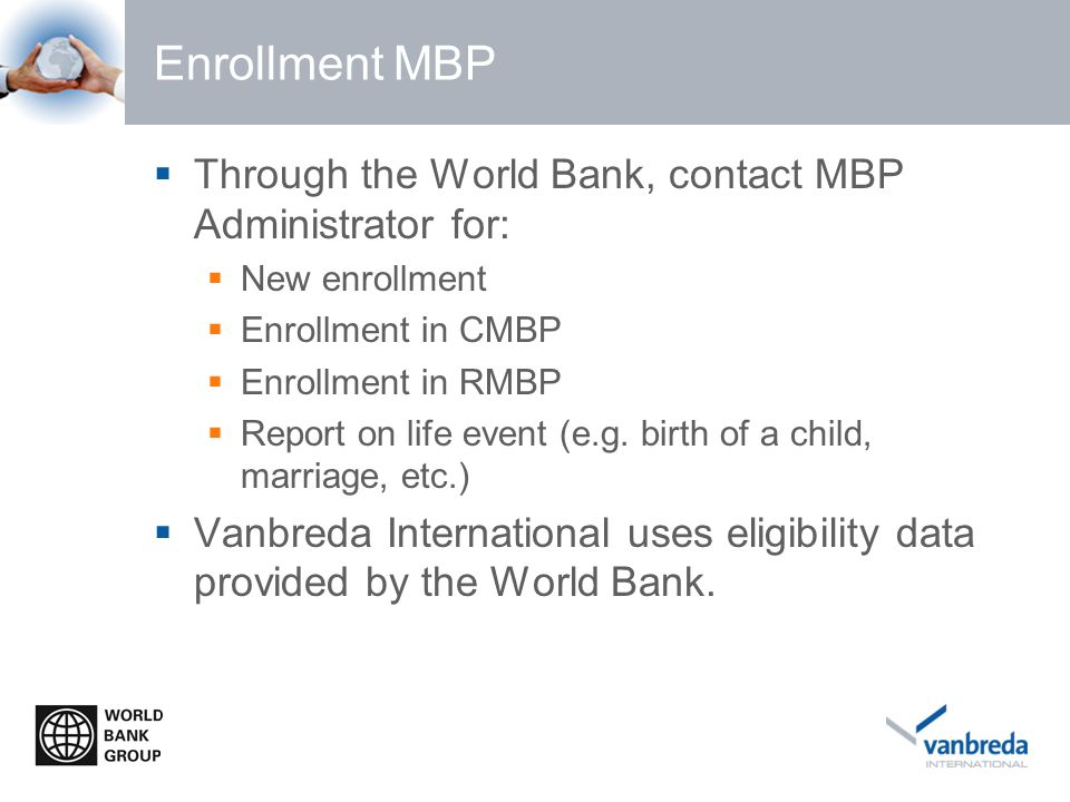 Enrollment MBP  Through the World Bank, contact MBP Administrator for:  New enrollment  Enrollment in CMBP  Enrollment in RMBP  Report on life event (e.g.