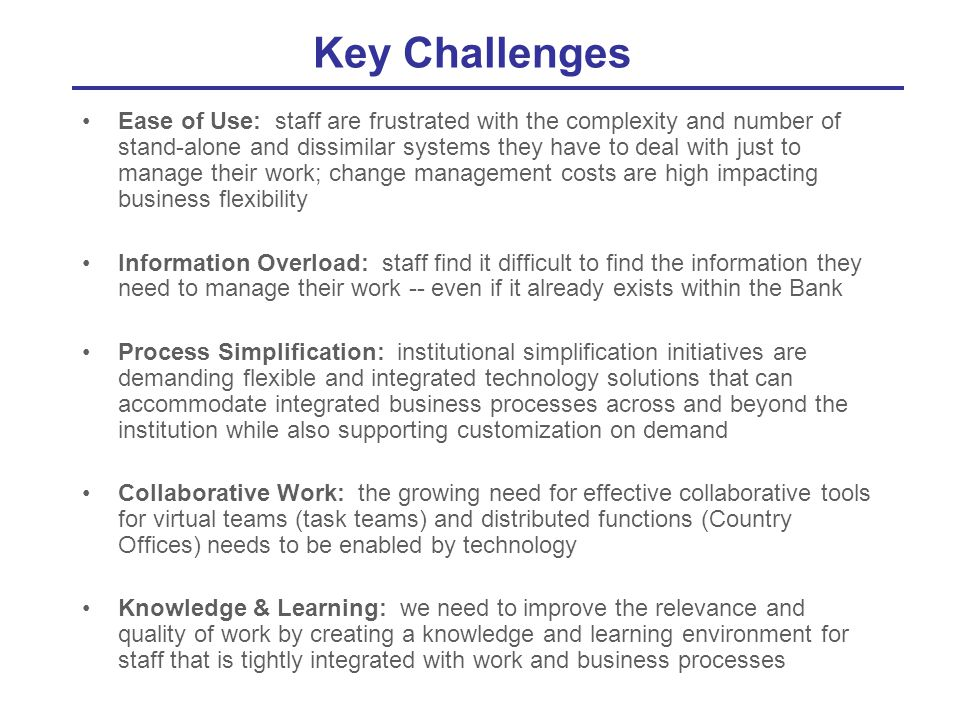 Key Challenges Ease of Use: staff are frustrated with the complexity and number of stand-alone and dissimilar systems they have to deal with just to m