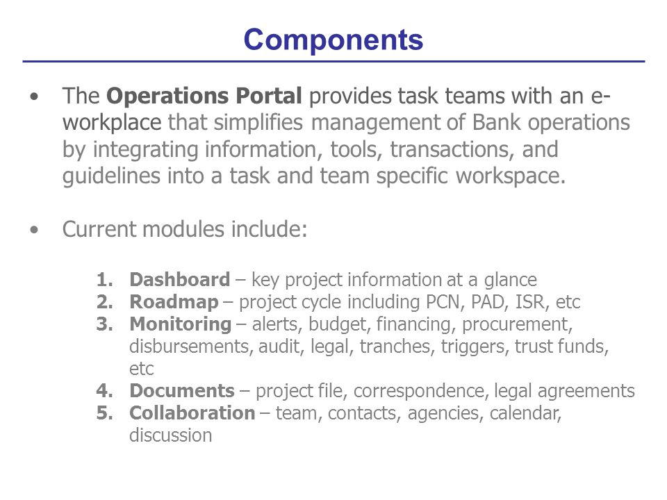 The Operations Portal provides task teams with an e- workplace that simplifies management of Bank operations by integrating information, tools, transactions, and guidelines into a task and team specific workspace.