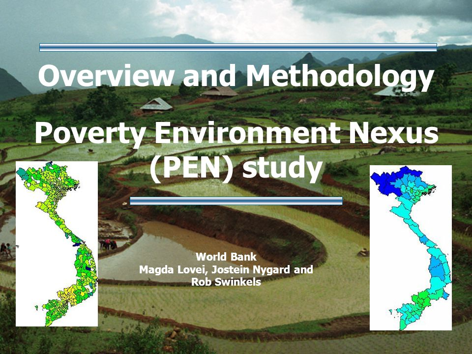 Overview and Methodology Poverty Environment Nexus (PEN) study World Bank Magda Lovei, Jostein Nygard and Rob Swinkels