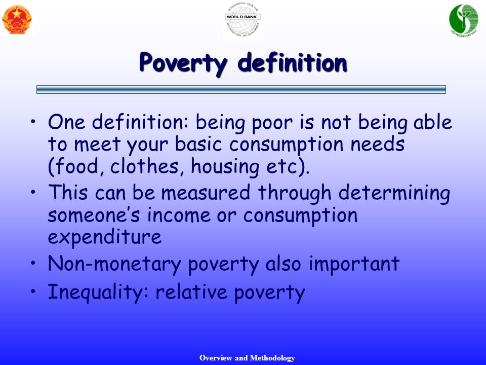 Overview and Methodology Poverty definition One definition: being poor is not being able to meet your basic consumption needs (food, clothes, housing