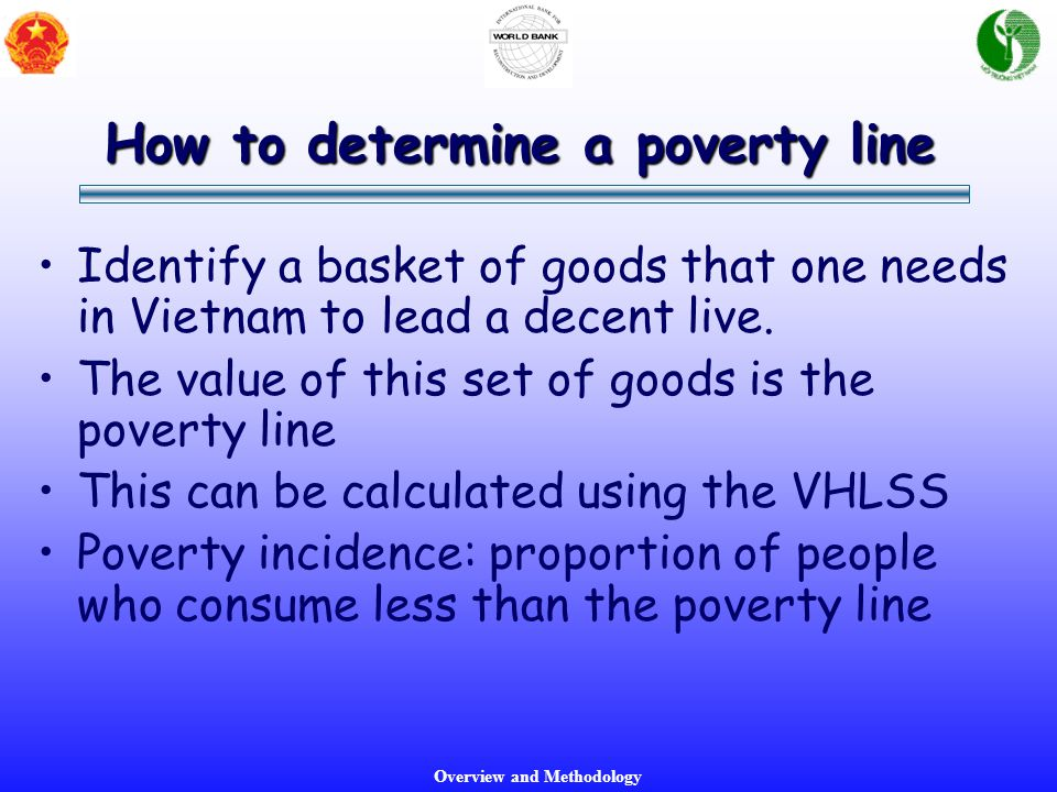 Overview and Methodology How to determine a poverty line Identify a basket of goods that one needs in Vietnam to lead a decent live. The value of this