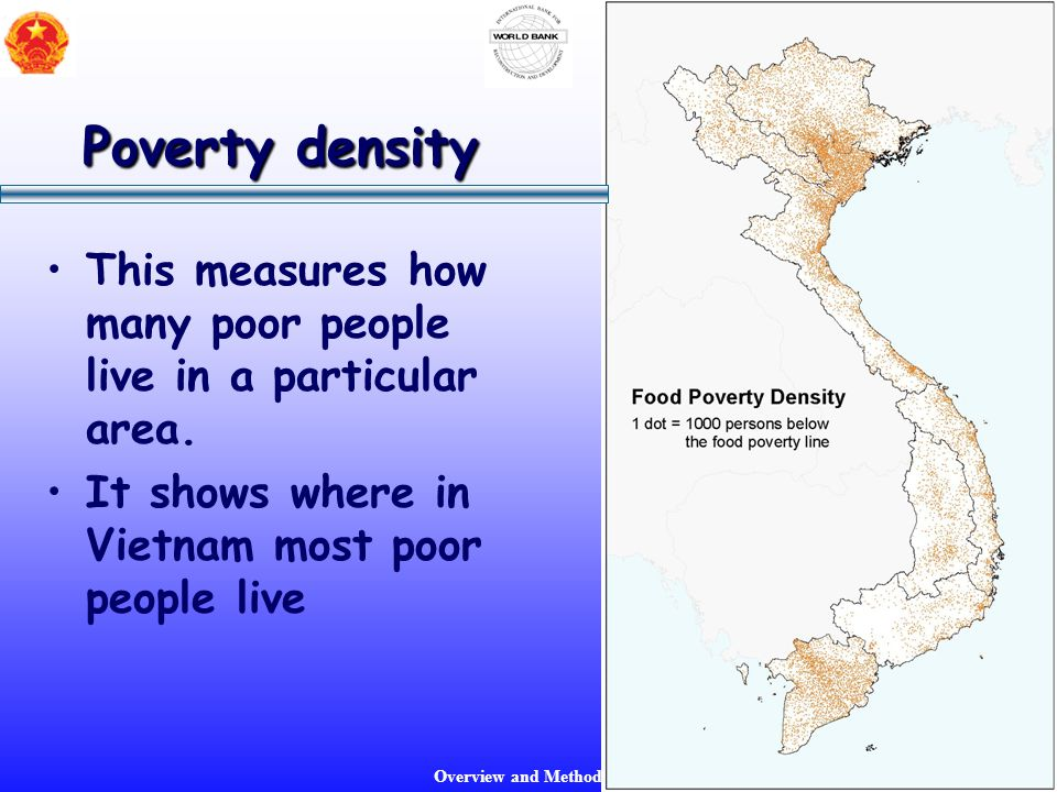 Overview and Methodology Poverty density This measures how many poor people live in a particular area. It shows where in Vietnam most poor people live
