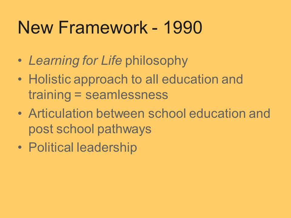 New Framework Learning for Life philosophy Holistic approach to all education and training = seamlessness Articulation between school education and post school pathways Political leadership