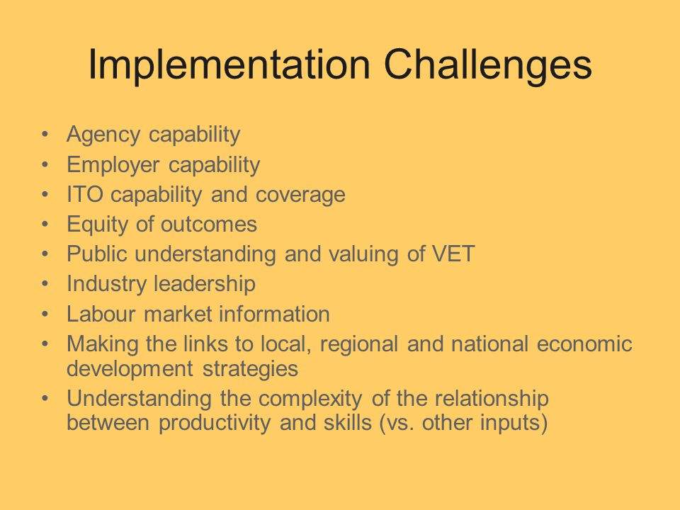 Implementation Challenges Agency capability Employer capability ITO capability and coverage Equity of outcomes Public understanding and valuing of VET Industry leadership Labour market information Making the links to local, regional and national economic development strategies Understanding the complexity of the relationship between productivity and skills (vs.