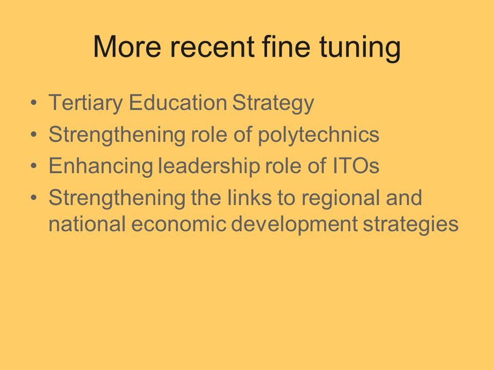 More recent fine tuning Tertiary Education Strategy Strengthening role of polytechnics Enhancing leadership role of ITOs Strengthening the links to regional and national economic development strategies