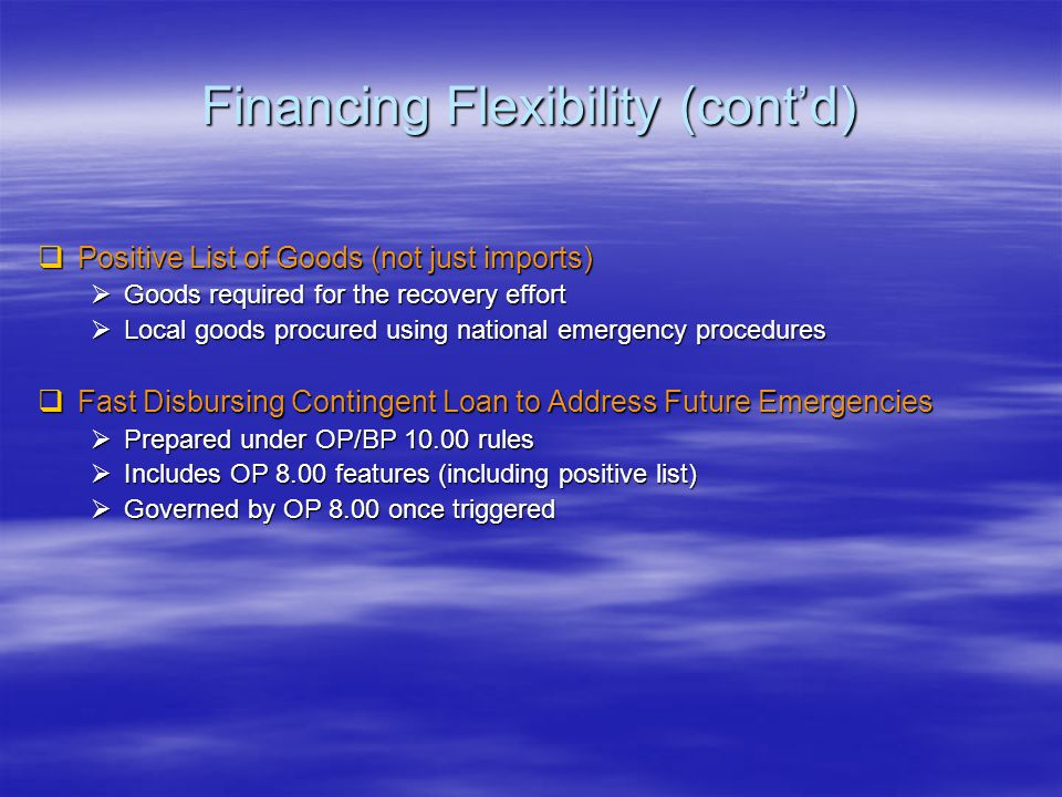 Financing Flexibility (cont'd)  Positive List of Goods (not just imports)  Goods required for the recovery effort  Local goods procured using national emergency procedures  Fast Disbursing Contingent Loan to Address Future Emergencies  Prepared under OP/BP 10.00 rules  Includes OP 8.00 features (including positive list)  Governed by OP 8.00 once triggered