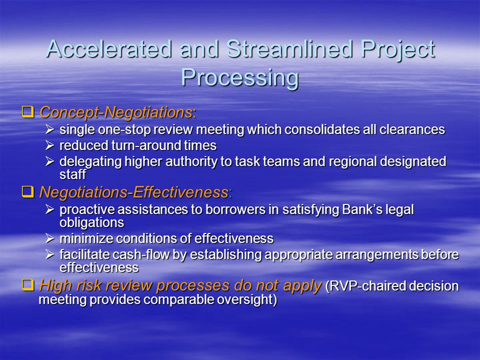 Accelerated and Streamlined Project Processing  Concept-Negotiations:  single one-stop review meeting which consolidates all clearances  reduced turn-around times  delegating higher authority to task teams and regional designated staff  Negotiations-Effectiveness:  proactive assistances to borrowers in satisfying Bank's legal obligations  minimize conditions of effectiveness  facilitate cash-flow by establishing appropriate arrangements before effectiveness  High risk review processes do not apply (RVP-chaired decision meeting provides comparable oversight)