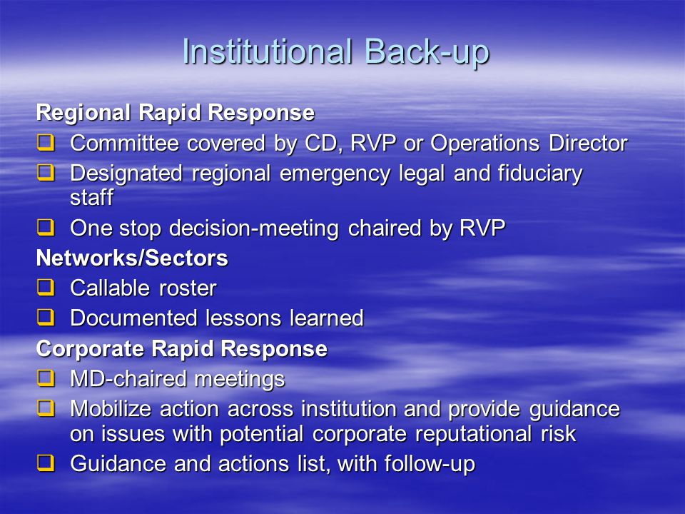 Institutional Back-up Regional Rapid Response  Committee covered by CD, RVP or Operations Director  Designated regional emergency legal and fiduciary staff  One stop decision-meeting chaired by RVP Networks/Sectors  Callable roster  Documented lessons learned Corporate Rapid Response  MD-chaired meetings  Mobilize action across institution and provide guidance on issues with potential corporate reputational risk  Guidance and actions list, with follow-up