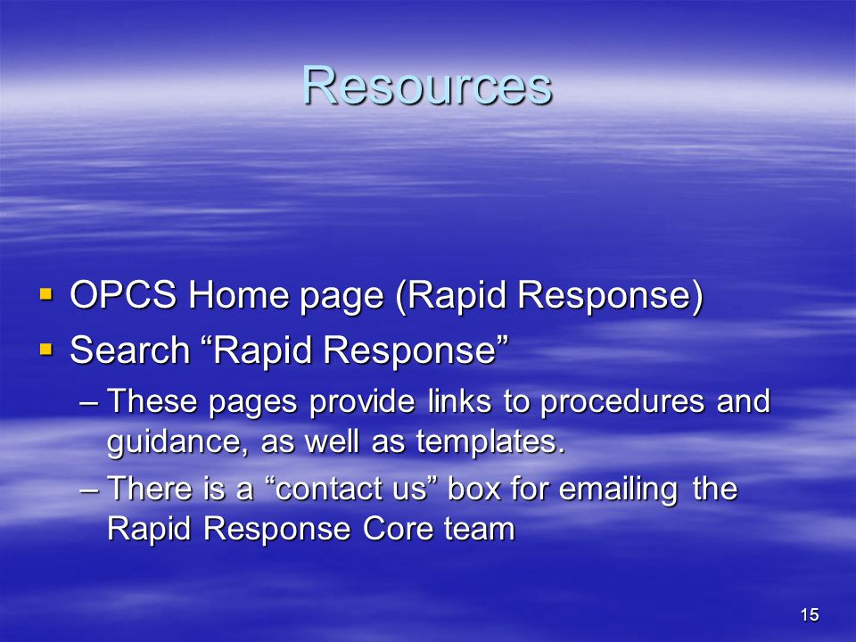 15 Resources  OPCS Home page (Rapid Response)  Search Rapid Response –These pages provide links to procedures and guidance, as well as templates.