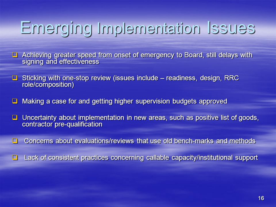 16 Emerging Implementation Issues  Achieving greater speed from onset of emergency to Board, still delays with signing and effectiveness  Sticking with one-stop review (issues include – readiness, design, RRC role/composition)  Making a case for and getting higher supervision budgets approved  Uncertainty about implementation in new areas, such as positive list of goods, contractor pre-qualification  Concerns about evaluations/reviews that use old bench-marks and methods  Lack of consistent practices concerning callable capacity/institutional support