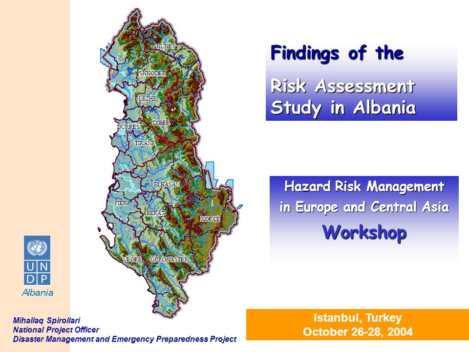 1 Istanbul, Turkey October 26-28, 2004 Hazard Risk Management in Europe and Central Asia Workshop Mihallaq Spirollari National Project Officer Disaste