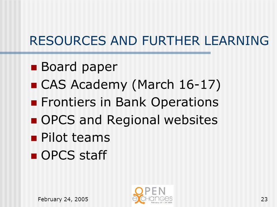 February 24, 200523 RESOURCES AND FURTHER LEARNING Board paper CAS Academy (March 16-17) Frontiers in Bank Operations OPCS and Regional websites Pilot teams OPCS staff