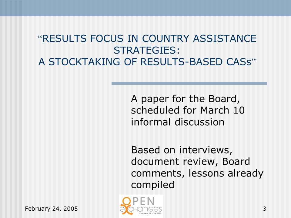 February 24, 20053 RESULTS FOCUS IN COUNTRY ASSISTANCE STRATEGIES: A STOCKTAKING OF RESULTS-BASED CASs A paper for the Board, scheduled for March 10 informal discussion Based on interviews, document review, Board comments, lessons already compiled