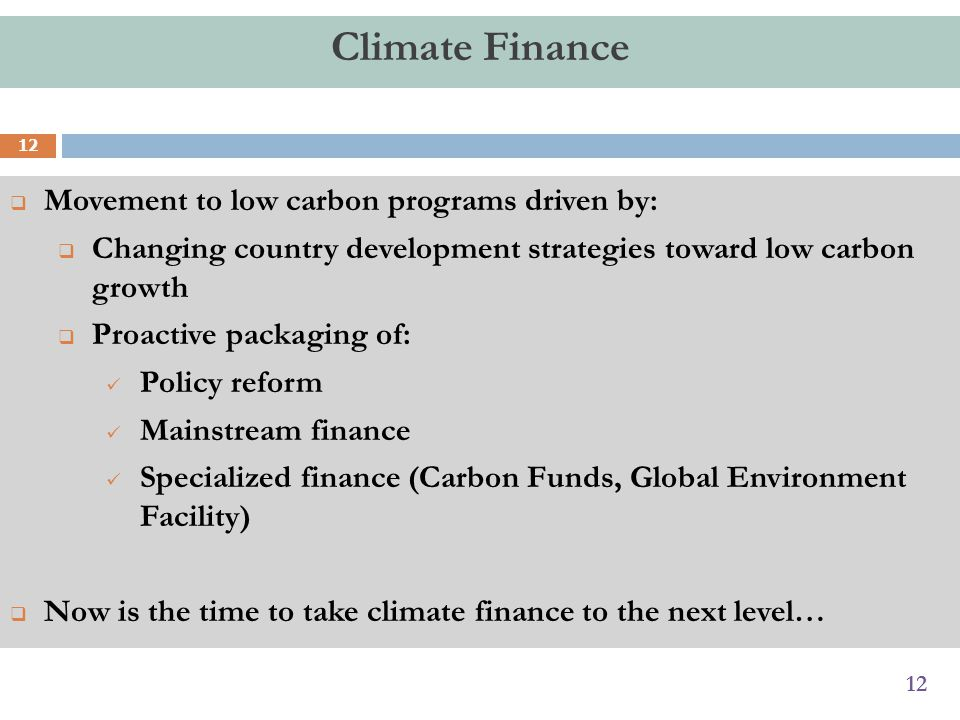 12 Climate Finance  Movement to low carbon programs driven by:  Changing country development strategies toward low carbon growth  Proactive packaging of: Policy reform Mainstream finance Specialized finance (Carbon Funds, Global Environment Facility)  Now is the time to take climate finance to the next level… 12