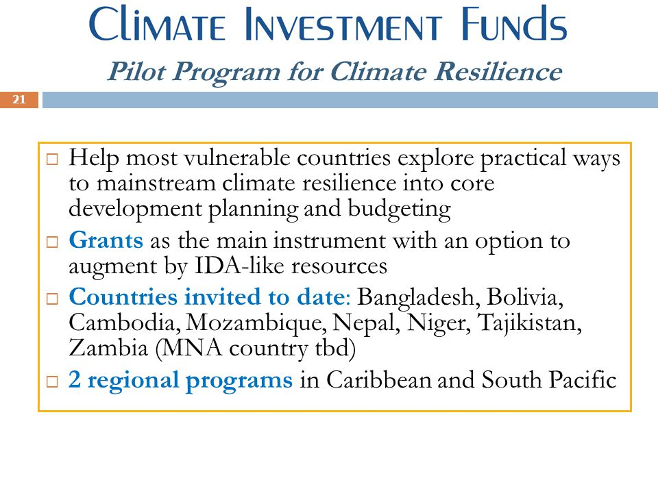 21 Climate Investment Funds Pilot Program for Climate Resilience  Help most vulnerable countries explore practical ways to mainstream climate resilience into core development planning and budgeting  Grants as the main instrument with an option to augment by IDA-like resources  Countries invited to date: Bangladesh, Bolivia, Cambodia, Mozambique, Nepal, Niger, Tajikistan, Zambia (MNA country tbd)  2 regional programs in Caribbean and South Pacific