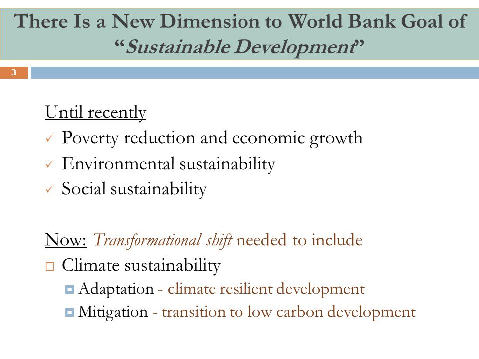There Is a New Dimension to World Bank Goal of Sustainable Development 3 Until recently Poverty reduction and economic growth Environmental sustainability Social sustainability Now: Transformational shift needed to include  Climate sustainability  Adaptation - climate resilient development  Mitigation - transition to low carbon development