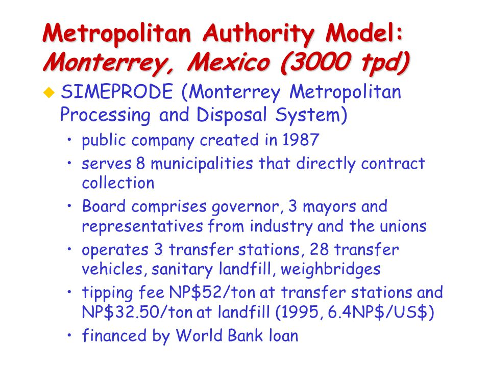 Metropolitan Authority Model: Monterrey, Mexico (3000 tpd) u SIMEPRODE (Monterrey Metropolitan Processing and Disposal System) public company created in 1987 serves 8 municipalities that directly contract collection Board comprises governor, 3 mayors and representatives from industry and the unions operates 3 transfer stations, 28 transfer vehicles, sanitary landfill, weighbridges tipping fee NP$52/ton at transfer stations and NP$32.50/ton at landfill (1995, 6.4NP$/US$) financed by World Bank loan