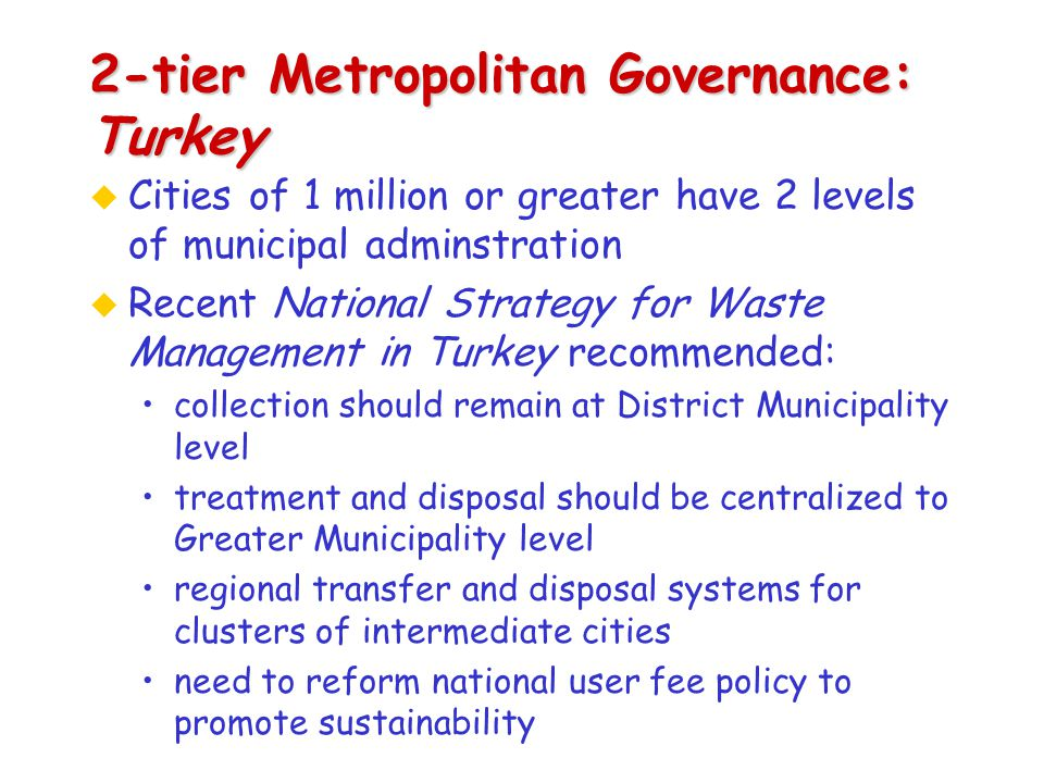2-tier Metropolitan Governance: Turkey u Cities of 1 million or greater have 2 levels of municipal adminstration u Recent National Strategy for Waste Management in Turkey recommended: collection should remain at District Municipality level treatment and disposal should be centralized to Greater Municipality level regional transfer and disposal systems for clusters of intermediate cities need to reform national user fee policy to promote sustainability