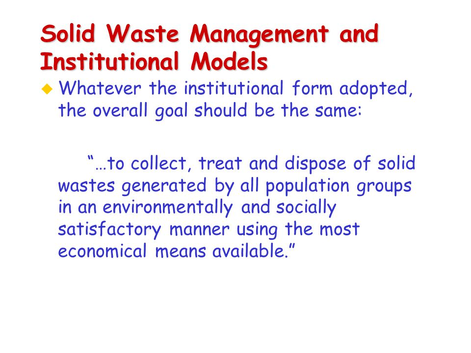 Solid Waste Management and Institutional Models u Whatever the institutional form adopted, the overall goal should be the same: …to collect, treat and dispose of solid wastes generated by all population groups in an environmentally and socially satisfactory manner using the most economical means available.