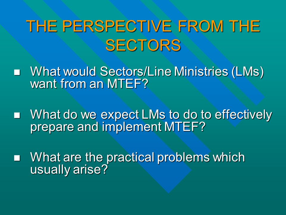 THE PERSPECTIVE FROM THE SECTORS What would Sectors/Line Ministries (LMs) want from an MTEF.