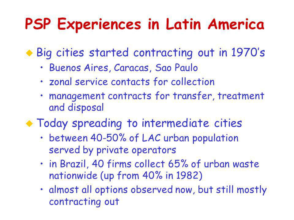PSP Experiences in Latin America u Big cities started contracting out in 1970's Buenos Aires, Caracas, Sao Paulo zonal service contacts for collection management contracts for transfer, treatment and disposal u Today spreading to intermediate cities between 40-50% of LAC urban population served by private operators in Brazil, 40 firms collect 65% of urban waste nationwide (up from 40% in 1982) almost all options observed now, but still mostly contracting out