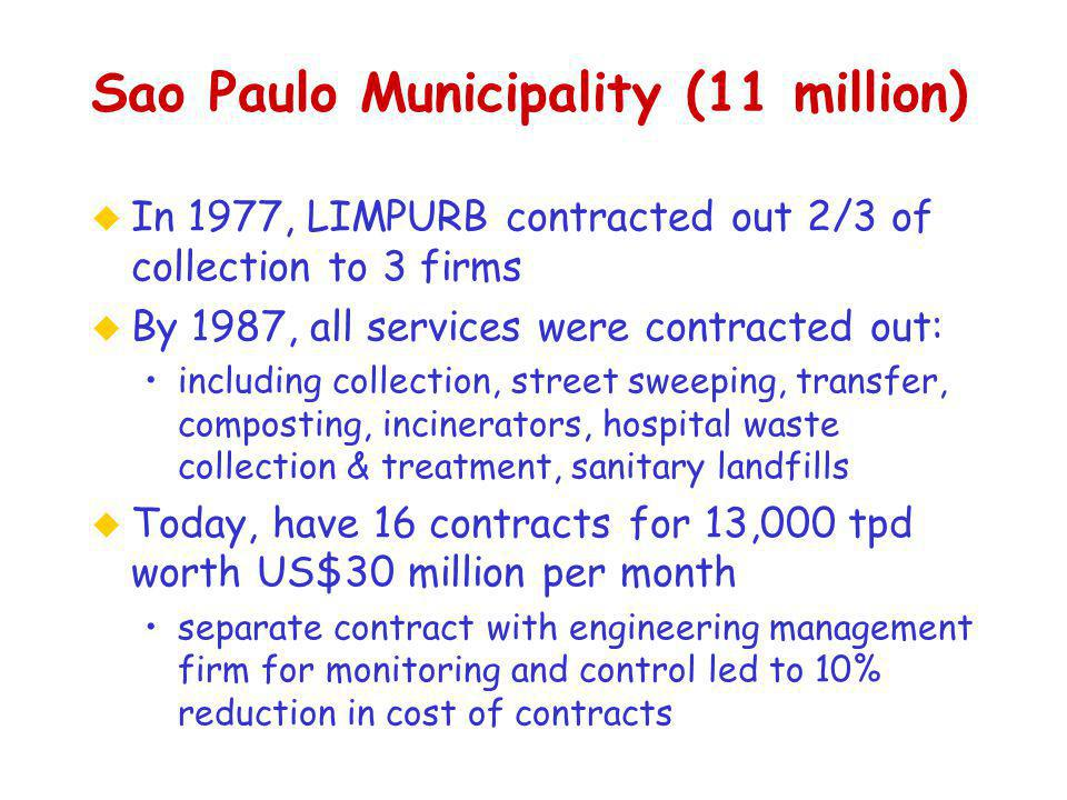Sao Paulo Municipality (11 million) u In 1977, LIMPURB contracted out 2/3 of collection to 3 firms u By 1987, all services were contracted out: including collection, street sweeping, transfer, composting, incinerators, hospital waste collection & treatment, sanitary landfills u Today, have 16 contracts for 13,000 tpd worth US$30 million per month separate contract with engineering management firm for monitoring and control led to 10% reduction in cost of contracts