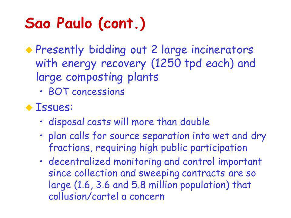 u Presently bidding out 2 large incinerators with energy recovery (1250 tpd each) and large composting plants BOT concessions u Issues: disposal costs will more than double plan calls for source separation into wet and dry fractions, requiring high public participation decentralized monitoring and control important since collection and sweeping contracts are so large (1.6, 3.6 and 5.8 million population) that collusion/cartel a concern Sao Paulo (cont.)