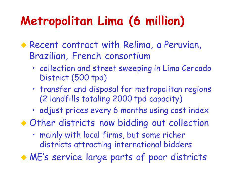 Metropolitan Lima (6 million) u Recent contract with Relima, a Peruvian, Brazilian, French consortium collection and street sweeping in Lima Cercado District (500 tpd) transfer and disposal for metropolitan regions (2 landfills totaling 2000 tpd capacity) adjust prices every 6 months using cost index u Other districts now bidding out collection mainly with local firms, but some richer districts attracting international bidders u ME's service large parts of poor districts