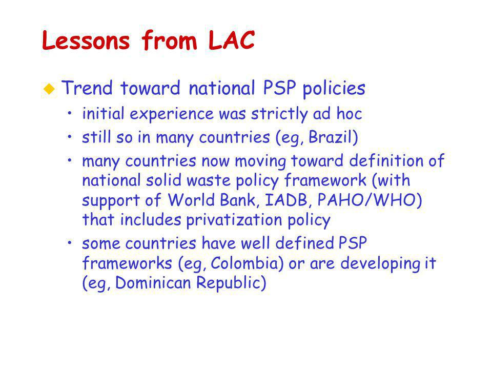 Lessons from LAC u Trend toward national PSP policies initial experience was strictly ad hoc still so in many countries (eg, Brazil) many countries now moving toward definition of national solid waste policy framework (with support of World Bank, IADB, PAHO/WHO) that includes privatization policy some countries have well defined PSP frameworks (eg, Colombia) or are developing it (eg, Dominican Republic)