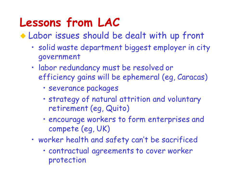 Lessons from LAC u Labor issues should be dealt with up front solid waste department biggest employer in city government labor redundancy must be resolved or efficiency gains will be ephemeral (eg, Caracas) severance packages strategy of natural attrition and voluntary retirement (eg, Quito) encourage workers to form enterprises and compete (eg, UK) worker health and safety can't be sacrificed contractual agreements to cover worker protection