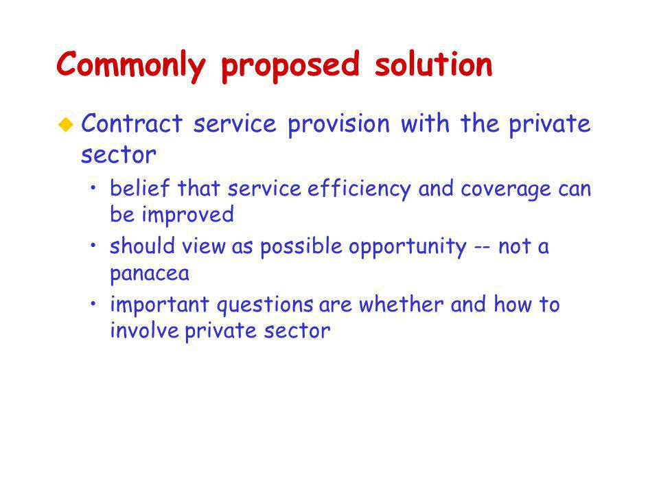 Commonly proposed solution u Contract service provision with the private sector belief that service efficiency and coverage can be improved should view as possible opportunity -- not a panacea important questions are whether and how to involve private sector