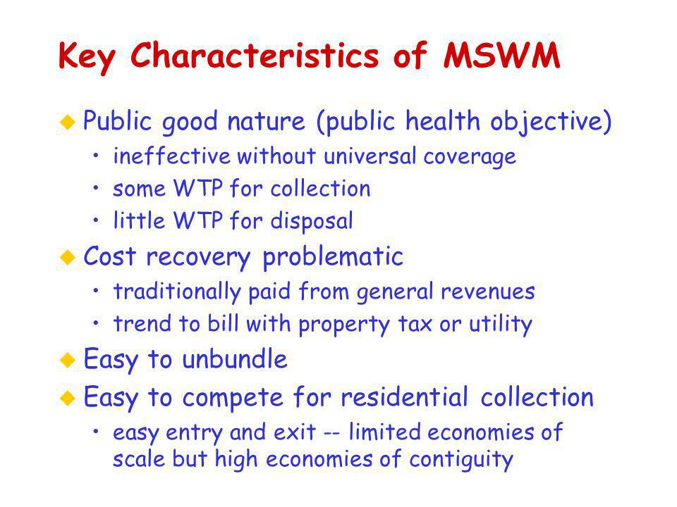 Key Characteristics of MSWM u Public good nature (public health objective) ineffective without universal coverage some WTP for collection little WTP for disposal u Cost recovery problematic traditionally paid from general revenues trend to bill with property tax or utility u Easy to unbundle u Easy to compete for residential collection easy entry and exit -- limited economies of scale but high economies of contiguity